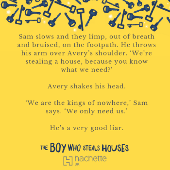 Quote: Sam slows and they limp, out of breath and bruised, on the footpath. He throws his arm over Avery's shoulder. 'We're stealing a house, because you know what we need?' Avery shakes his head. 'We are the kings of nowhere,' Sam says. 'We only need us.' He's a very good liar.